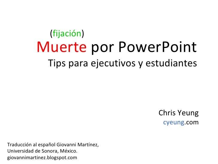 <ul><li>Muerte  por PowerPoint </li></ul><ul><li>Tips para ejecutivos y estudiantes </li></ul>( fijación ) Chris Yeung cye...