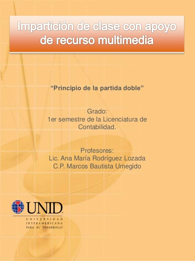 """""""Principio de la partida doble"""" Grado: 1er semestre de la Licenciatura de Contabilidad. Profesores: Lic. Ana María Rodrígu..."""