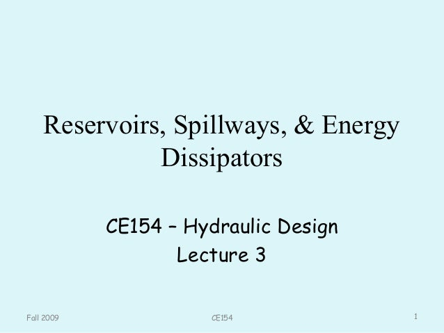 Reservoirs, Spillways, & Energy Dissipators CE154 – Hydraulic Design Lecture 3 Fall 2009 1CE154