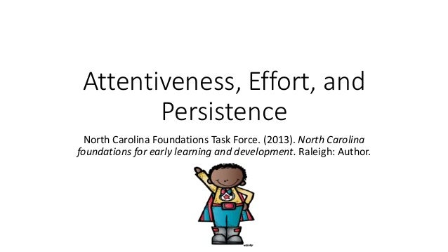 Attentiveness, Effort, and Persistence North Carolina Foundations Task Force. (2013). North Carolina foundations for early...