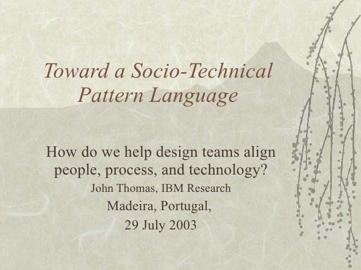 Toward a Socio-Technical Pattern Language How do we help design teams align people, process, and technology? John Thomas, ...