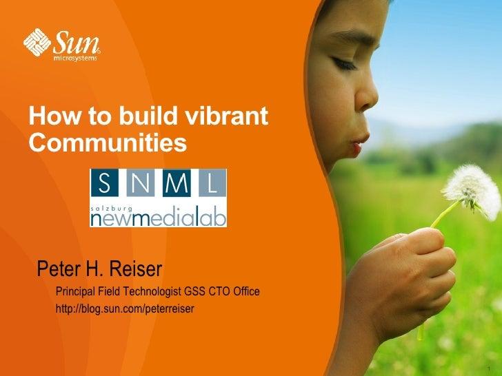 How to build vibrant Communities <ul><li>Peter H. Reiser </li></ul><ul><ul><li>Principal Field Technologist GSS CTO Office...