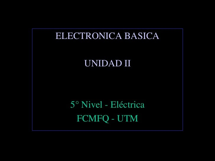 ELECTRONICA BASICA     UNIDAD II  5° Nivel - Eléctrica   FCMFQ - UTM
