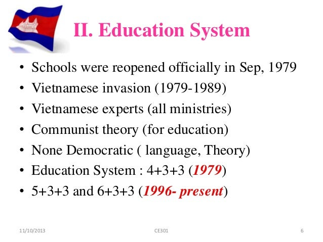 educational system in cambodia education essay  educational in cambodia education is very important means to train and build up human resources for development of each country and it is also important for development of child as person however, educational system in cambodia has suffered too much during khmer rouge regime from 1975 to 1979.