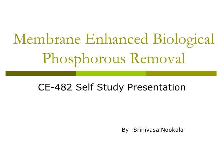 Membrane Enhanced Biological   Phosphorous Removal   CE-482 Self Study Presentation                   By :Srinivasa Nookala