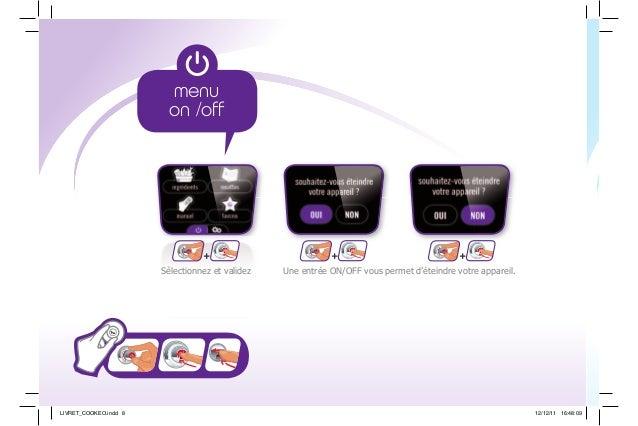 Une entrée ON/OFF vous permet d'éteindre votre appareil.Sélectionnez et validez ++ + LIVRET_COOKEO.indd 8 12/12/11 16:48:09