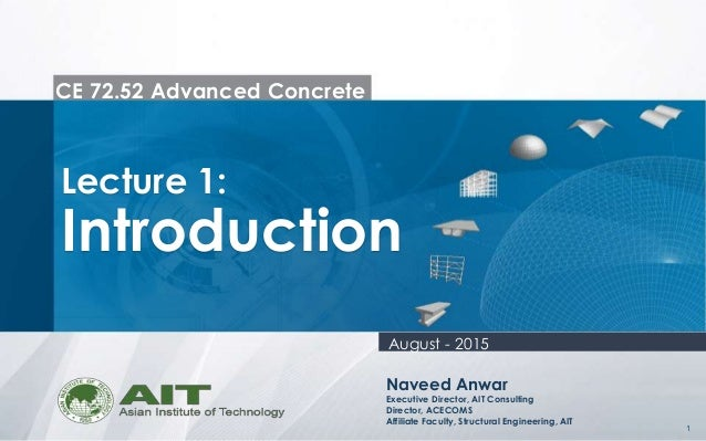 1 CE 72.52 Advanced Concrete Lecture 1: Introduction Naveed Anwar Executive Director, AIT Consulting Director, ACECOMS Aff...