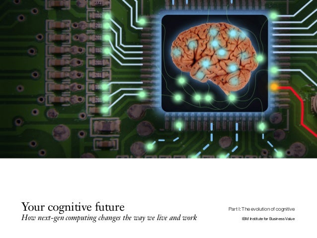 Your cognitive future How next-gen computing changes the way we live and work IBM Institute for Business Value Part I: The...