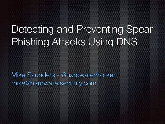 Detecting and Preventing Spear Phishing Attacks Using DNS Mike Saunders - @hardwaterhacker mike@hardwatersecurity.com