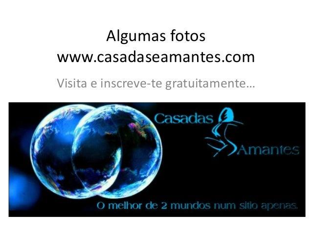 Algumas fotos www.casadaseamantes.com Visita e inscreve-te gratuitamente…