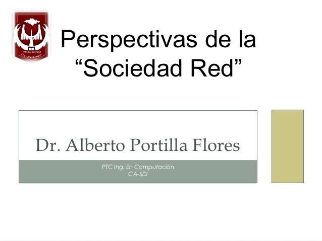 """Perspectivas de la    """"Sociedad Red""""Dr. Alberto Portilla Flores        PTC Ing. En Computación                  CA-SDI"""
