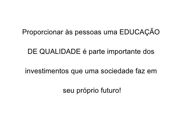 Proporcionar às pessoas uma EDUCAÇÃO  DE QUALIDADE é parte importante dos  investimentos que uma sociedade faz em  seu pró...
