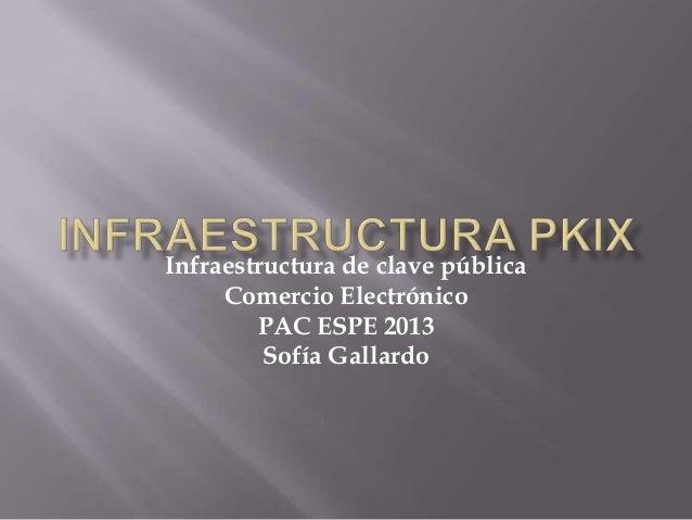 Infraestructura de clave pública Comercio Electrónico PAC ESPE 2013 Sofía Gallardo