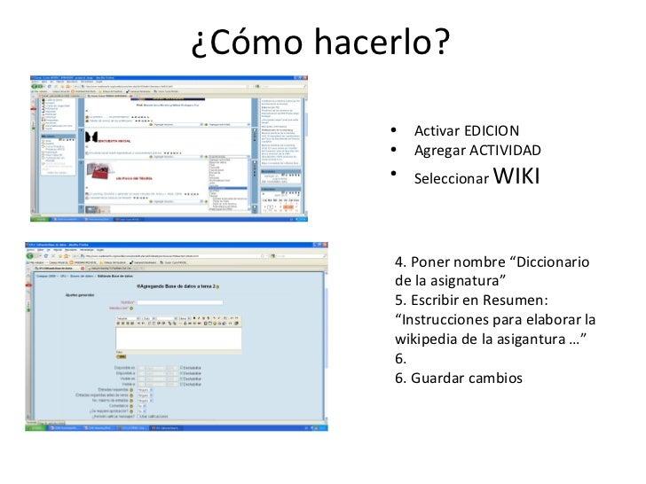¿Cómo hacerlo? <ul><li>Activar EDICION </li></ul><ul><li>Agregar ACTIVIDAD </li></ul><ul><li>Seleccionar  WIKI </li></ul>4...
