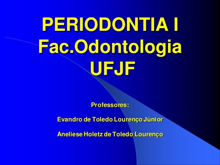 PERIODONTIA IFac.Odontologia     UFJF            Professores:  Evandro de Toledo Lourenço Júnior Aneliese Holetz de Toledo...