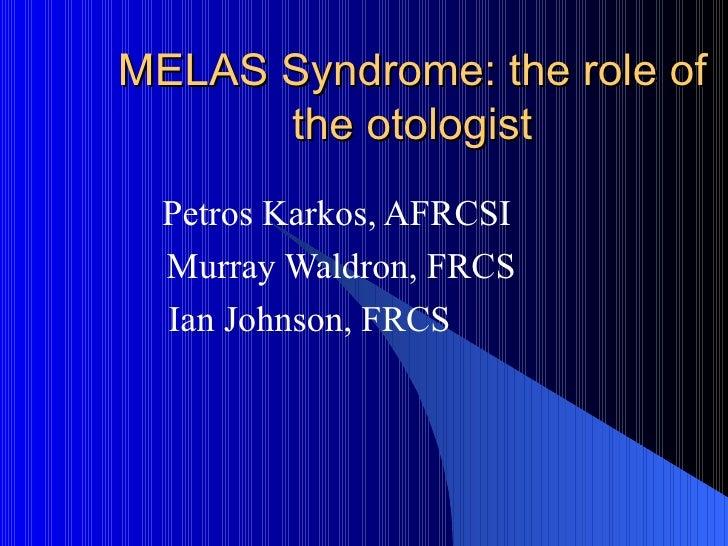 MELAS Syndrome: the role of the otologist Petros Karkos, AFRCSI Murray Waldron, FRCS Ian Johnson, FRCS