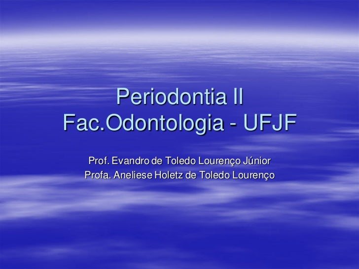 Periodontia IIFac.Odontologia - UFJF   Prof. Evandro de Toledo Lourenço Júnior  Profa. Aneliese Holetz de Toledo Lourenço