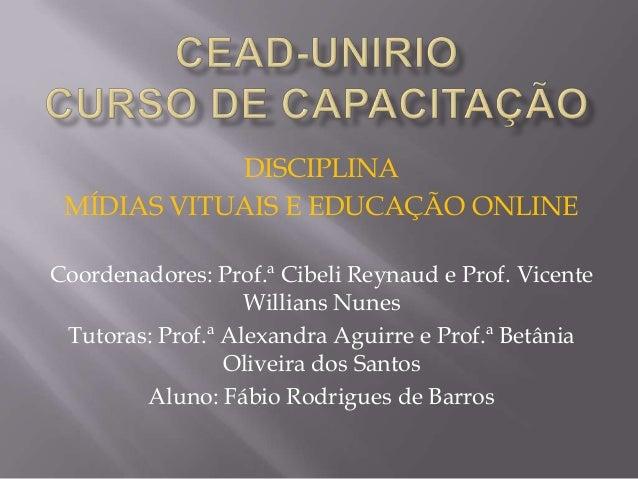 DISCIPLINA MÍDIAS VITUAIS E EDUCAÇÃO ONLINE Coordenadores: Prof.ª Cibeli Reynaud e Prof. Vicente Willians Nunes Tutoras: P...