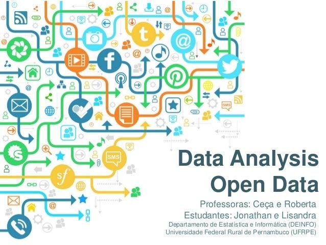 1 Data Analysis Open Data Professoras: Ceça e Roberta Estudantes: Jonathan e Lisandra Departamento de Estatística e Inform...