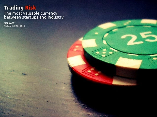 LETI DaysTRADING RISK MERKAPT Philippe MÉDA - 2015 Trading Risk The most valuable currency between startups and industry