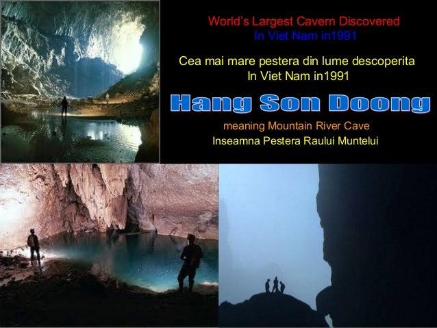 World's Largest Cavern DiscoveredIn Viet Nam in1991meaning Mountain River Cave`Cea mai mare pestera din lume descoperitaIn...