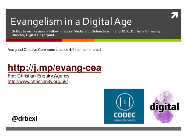  Evangelism in a Digital Age Dr Bex Lewis, Research Fellow in Social Media and Online Learning, CODEC, Durham University;...