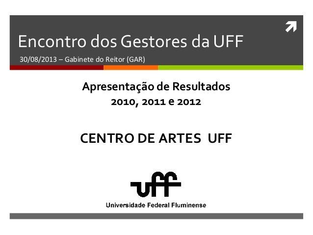  Encontro dos Gestores da UFF 30/08/2013 – Gabinete do Reitor (GAR) CENTRO DE ARTES UFF Apresentação de Resultados 2010, ...