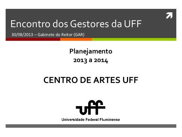  Encontro dos Gestores da UFF 30/08/2013 – Gabinete do Reitor (GAR) CENTRO DE ARTES UFF Planejamento 2013 a 2014
