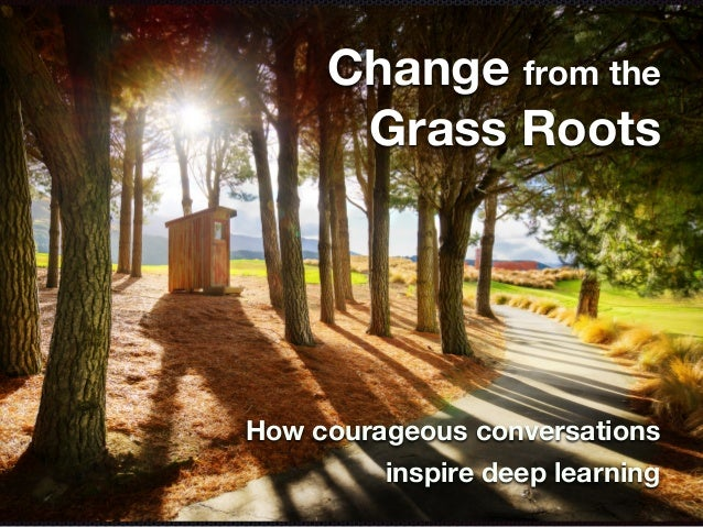 Change from the Grass Roots How courageous conversations inspire deep learning