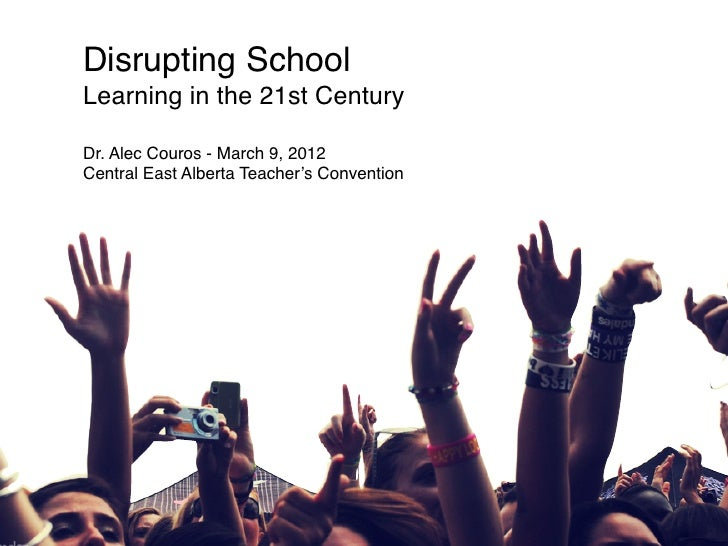 Disrupting SchoolLearning in the 21st CenturyDr. Alec Couros - March 9, 2012Central East Alberta Teacher's Convention