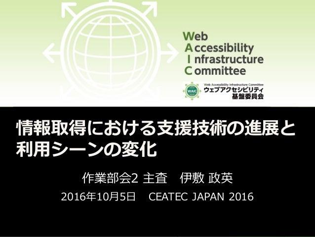 情報取得における支援技術の進展と 利用シーンの変化 作業部会2 主査 伊敷 政英 2016年10月5日 CEATEC JAPAN 2016