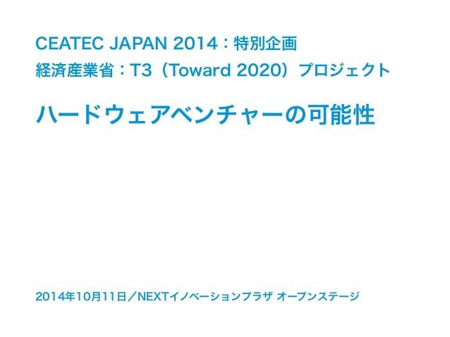 CEATEC JAPAN 2014:特別企画  経済産業省:T3(Toward 2020)プロジェクト  ハードウェアベンチャーの可能性  2014年10月11日/NEXTイノベーションプラザ オープンステージ