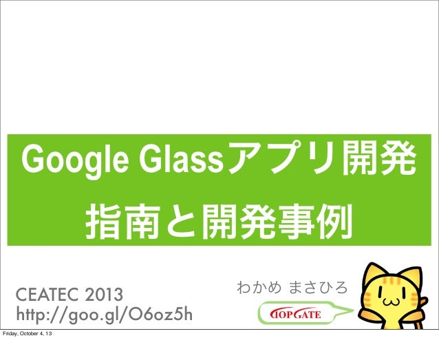 Google Glassアプリ開発 指南と開発事例 わかめ まさひろCEATEC 2013 http://goo.gl/O6oz5h Friday, October 4, 13