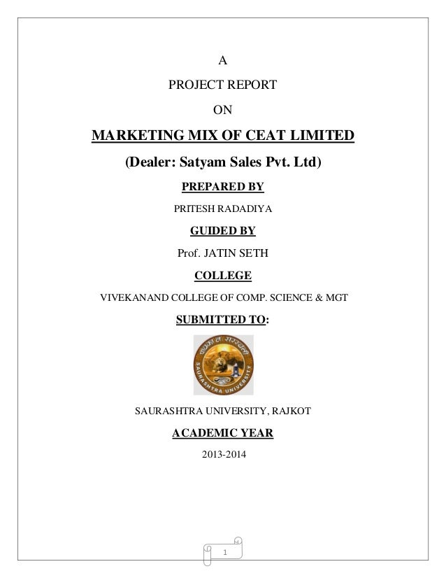 1 A PROJECT REPORT ON MARKETING MIX OF CEAT LIMITED (Dealer: Satyam Sales Pvt. Ltd) PREPARED BY PRITESH RADADIYA GUIDED BY...