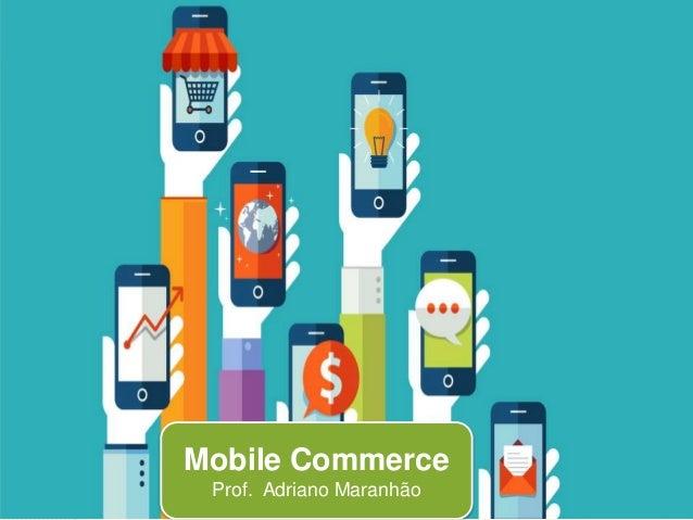 Mobile Commerce Prof. Adriano Maranhão