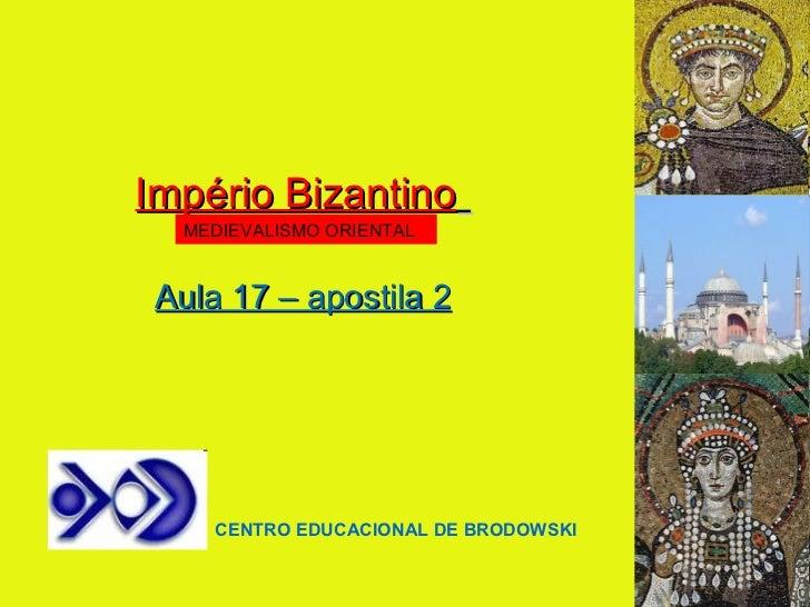 Império Bizantino   Aula 17 – apostila 2 CENTRO EDUCACIONAL DE BRODOWSKI MEDIEVALISMO ORIENTAL