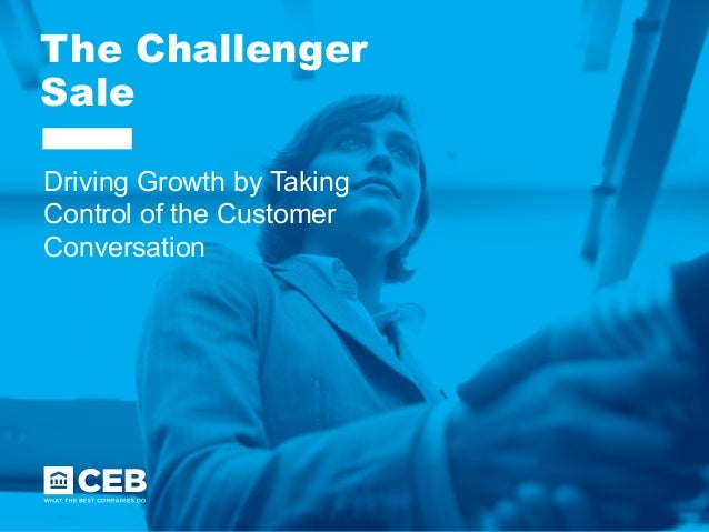 The Challenger Sale Driving Growth by Taking Control of the Customer Conversation