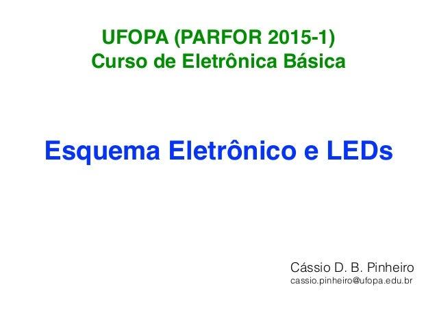 UFOPA (PARFOR 2015-1) Curso de Eletrônica Básica Esquema Eletrônico e LEDs Cássio D. B. Pinheiro cassio.pinheiro@ufopa.edu...