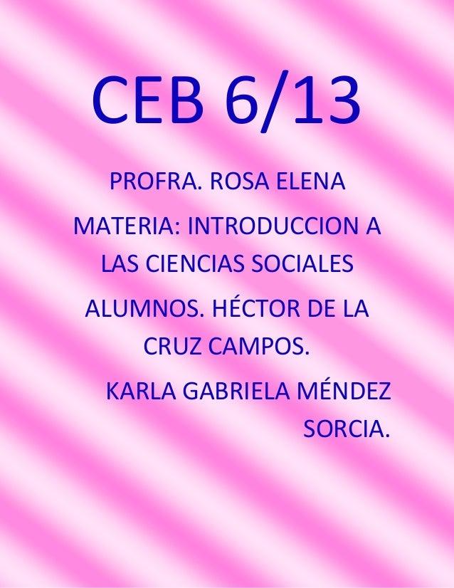 CEB 6/13  PROFRA. ROSA ELENAMATERIA: INTRODUCCION A LAS CIENCIAS SOCIALESALUMNOS. HÉCTOR DE LA    CRUZ CAMPOS.  KARLA GABR...
