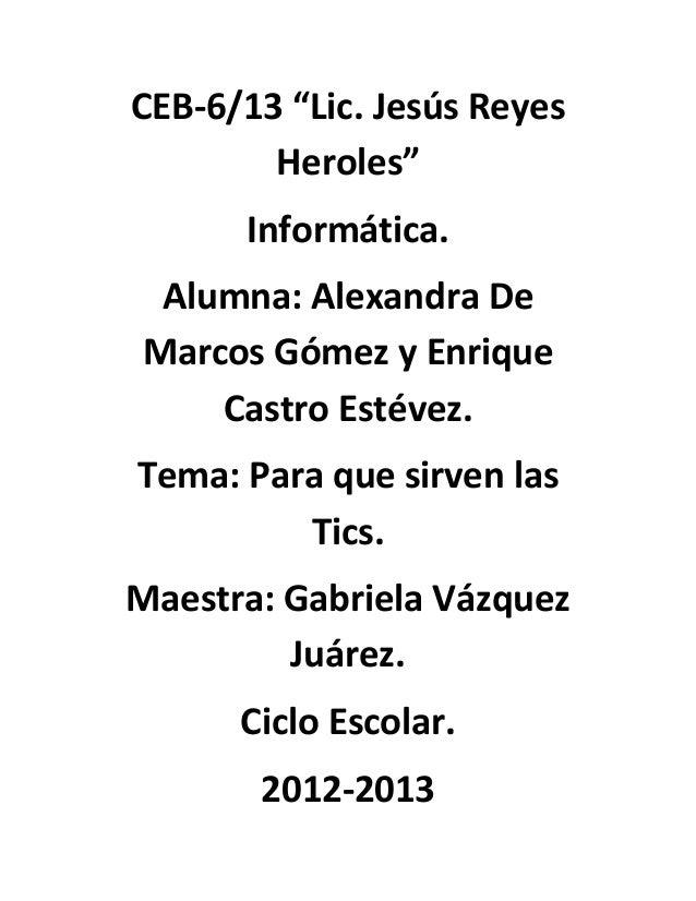 """CEB-6/13 """"Lic. Jesús Reyes        Heroles""""      Informática. Alumna: Alexandra DeMarcos Gómez y Enrique    Castro Estévez...."""