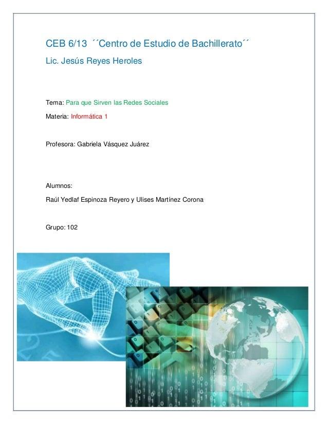 CEB 6/13 ´´Centro de Estudio de Bachillerato´´Lic. Jesús Reyes HerolesTema: Para que Sirven las Redes SocialesMateria: Inf...