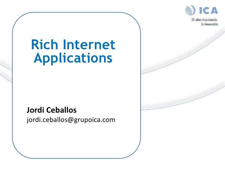 Rich Internet  Applications   Jordi Ceballos jordi.ceballos@grupoica.com