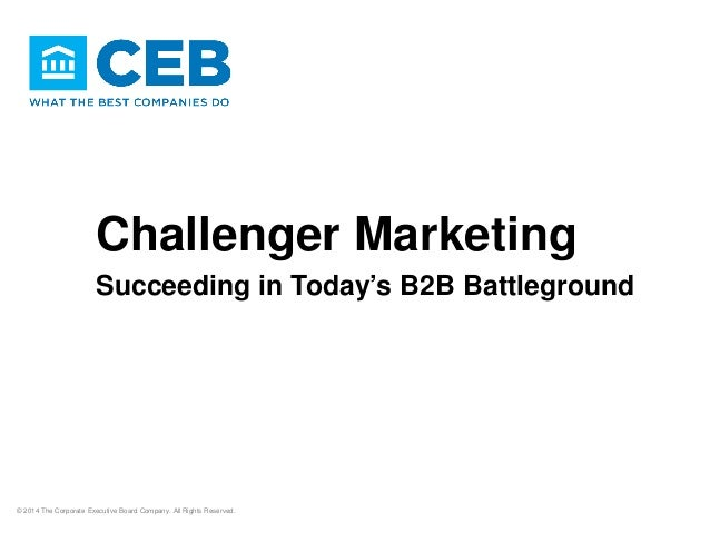 Challenger Marketing Succeeding in Today's B2B Battleground © 2014 The Corporate Executive Board Company. All Rights Reser...