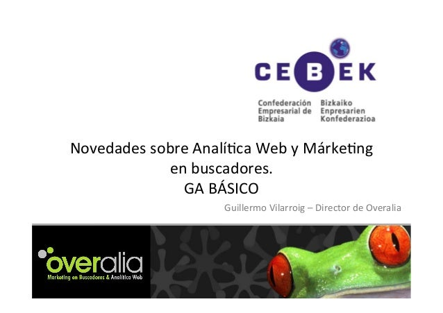 Novedades sobre Analí/ca Web y Márke/ng en buscadores. GA BÁSICO Guillermo Vilarroig – Director...