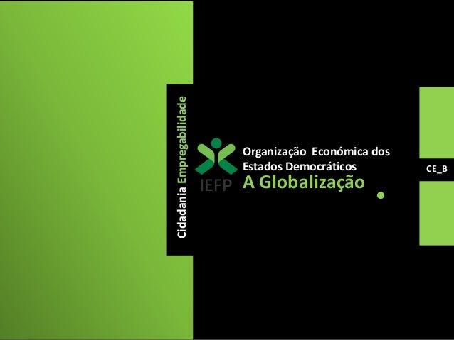 Cidadania Empregabilidade  A Globalização  CE_B  Organização Económica dos  Estados Democráticos