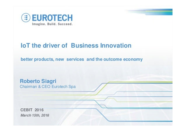 IoT the driver of Business Innovation better products, new services and the outcome economy CEBIT 2016 March 15th, 2016 Ro...