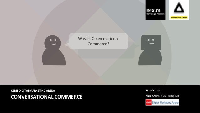 CONVERSATIONAL COMMERCE CEBIT DIGITAL MARKETING ARENA NIELS ANHALT / UNIT-DIREKTOR 23. MÄRZ 2017 Was ist Conversational Co...