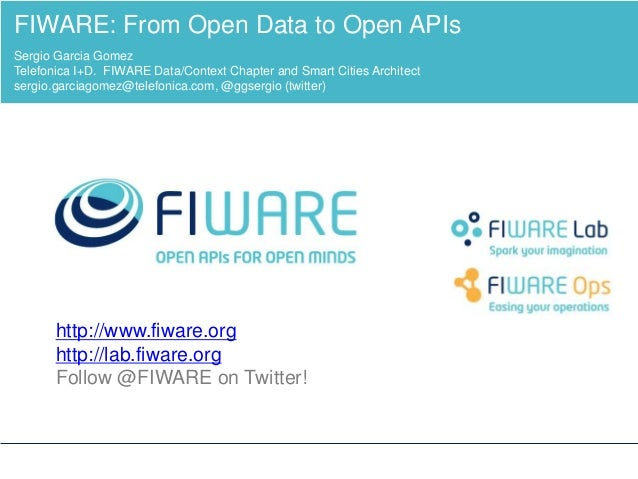 http://www.fiware.org http://lab.fiware.org Follow @FIWARE on Twitter! FIWARE: From Open Data to Open APIs Sergio Garcia G...
