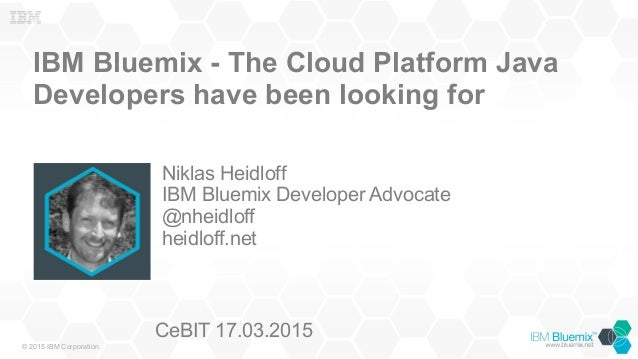© 2015 IBM Corporation IBM Bluemix - The Cloud Platform Java Developers have been looking for Niklas Heidloff IBM Bluemix ...