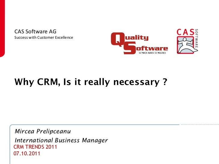 CAS Software AGSuccess with Customer ExcellenceWhy CRM, Is it really necessary ?Mircea PrelipceanuInternational Business M...